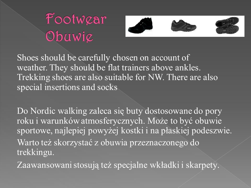 Shoes should be carefully chosen on account of weather. They should be flat trainers above ankles. Trekking shoes are also suitable for NW. There are