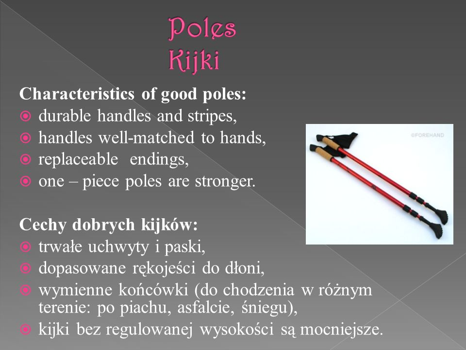 Characteristics of good poles: durable handles and stripes, handles well-matched to hands, replaceable endings, one – piece poles are stronger. Cechy