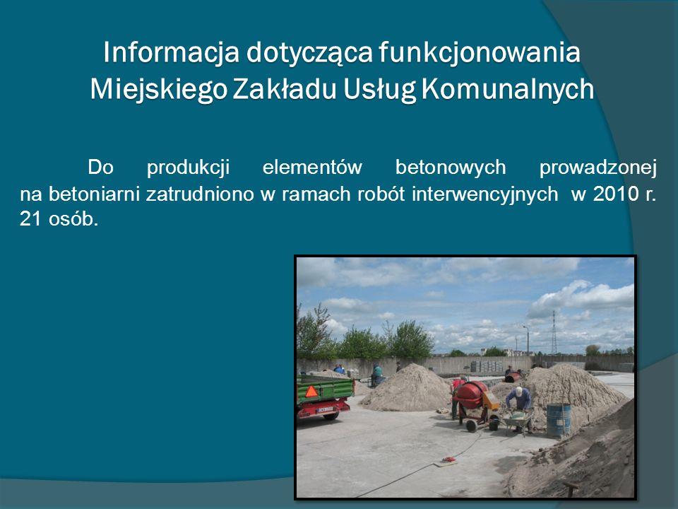 Informacja dotycząca funkcjonowania Miejskiego Zakładu Usług Komunalnych Do produkcji elementów betonowych prowadzonej na betoniarni zatrudniono w ramach robót interwencyjnych w 2010 r.