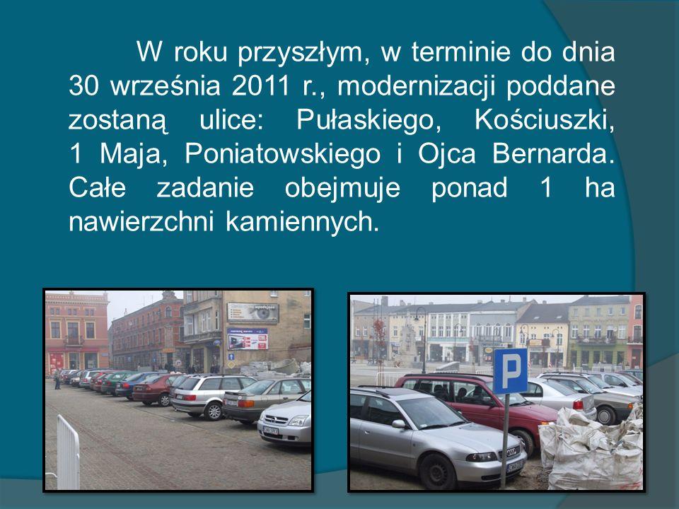 W roku przyszłym, w terminie do dnia 30 września 2011 r., modernizacji poddane zostaną ulice: Pułaskiego, Kościuszki, 1 Maja, Poniatowskiego i Ojca Bernarda.