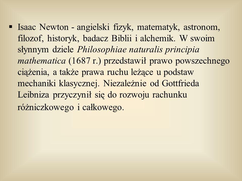 Isaac Newton - angielski fizyk, matematyk, astronom, filozof, historyk, badacz Biblii i alchemik. W swoim słynnym dziele Philosophiae naturalis princi
