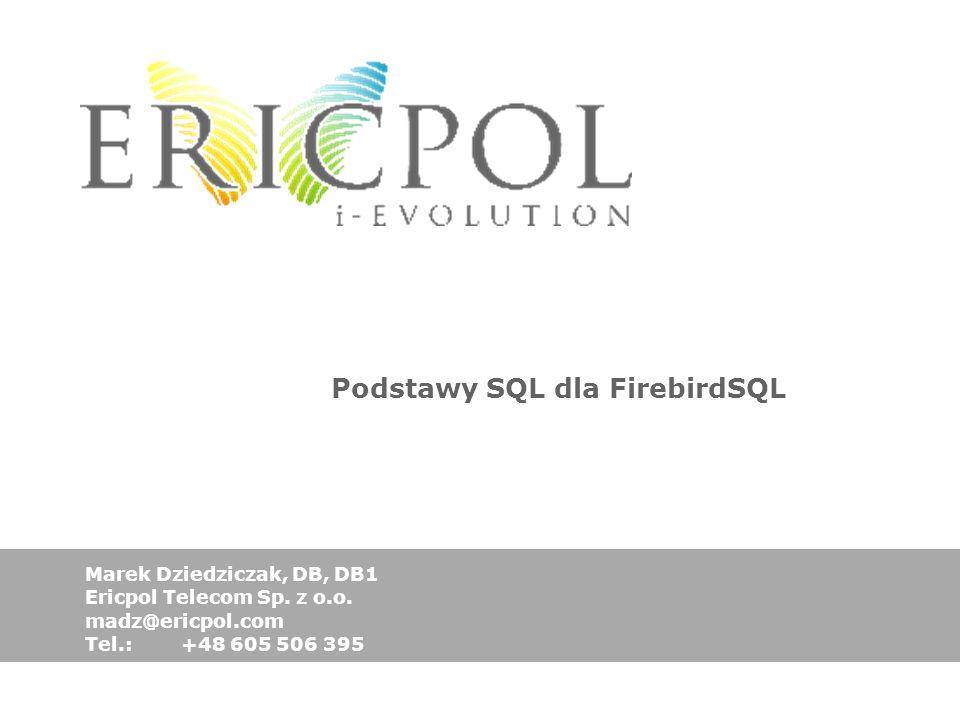 Podstawy SQL dla FirebirdSQL Marek Dziedziczak, DB, DB1 Ericpol Telecom Sp. z o.o. madz@ericpol.com Tel.: +48 605 506 395