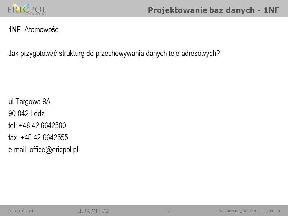 ericpol.com RRRR-MM-DD 14 COMPANY/UNIT_PROJECT/PRS-RR:NNN UPL Projektowanie baz danych - 1NF 1NF -Atomowość Jak przygotować strukturę do przechowywani
