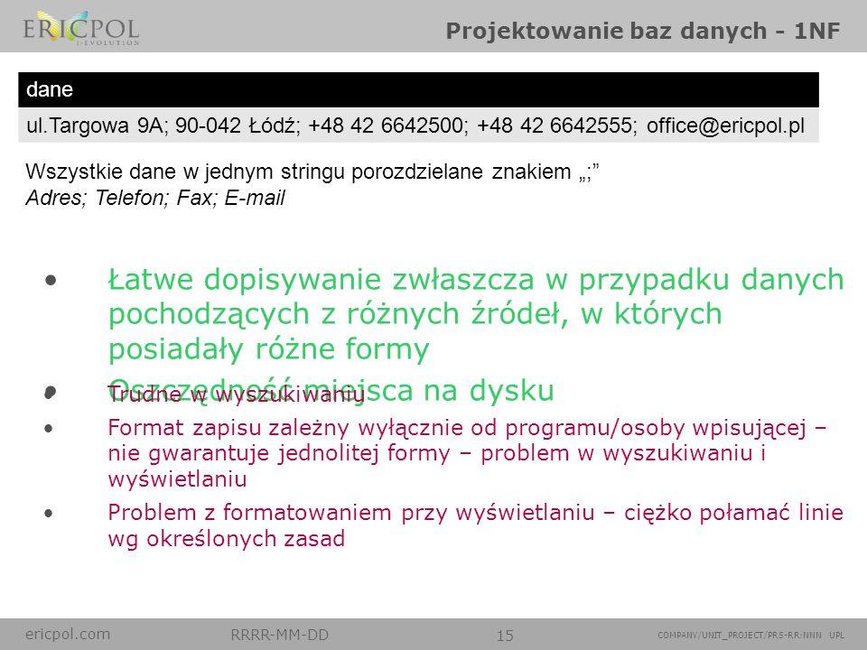 ericpol.com RRRR-MM-DD 15 COMPANY/UNIT_PROJECT/PRS-RR:NNN UPL Projektowanie baz danych - 1NF dane ul.Targowa 9A; 90-042 Łódź; +48 42 6642500; +48 42 6