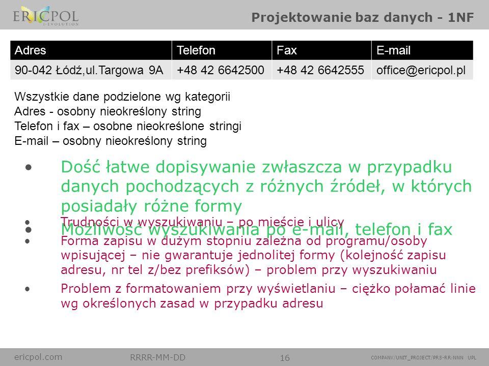 ericpol.com RRRR-MM-DD 16 COMPANY/UNIT_PROJECT/PRS-RR:NNN UPL Projektowanie baz danych - 1NF Wszystkie dane podzielone wg kategorii Adres - osobny nie