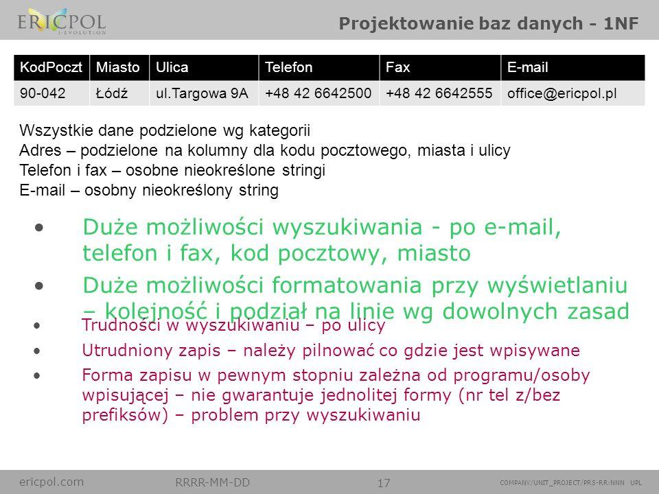 ericpol.com RRRR-MM-DD 17 COMPANY/UNIT_PROJECT/PRS-RR:NNN UPL Projektowanie baz danych - 1NF Wszystkie dane podzielone wg kategorii Adres – podzielone