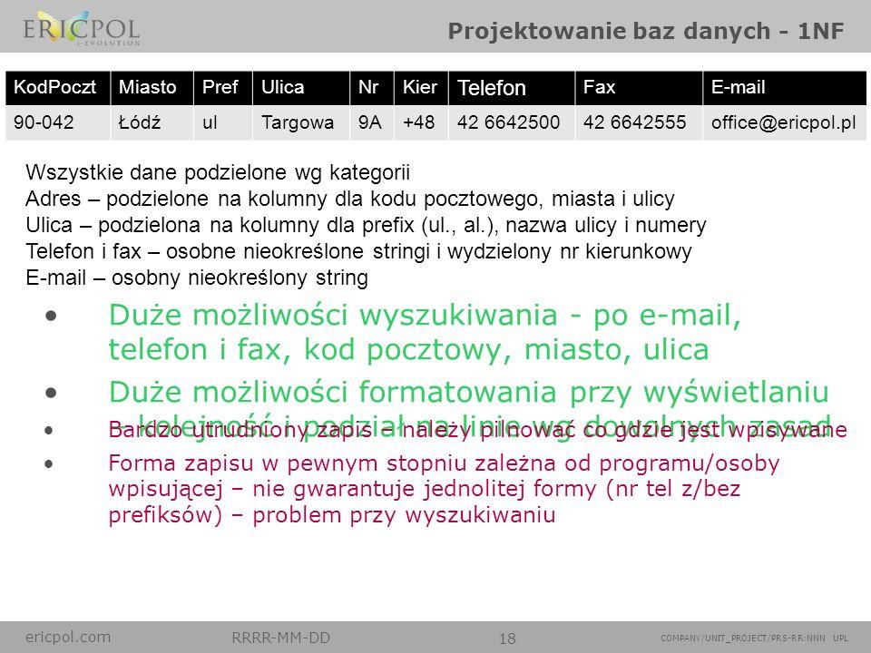 ericpol.com RRRR-MM-DD 18 COMPANY/UNIT_PROJECT/PRS-RR:NNN UPL Projektowanie baz danych - 1NF Wszystkie dane podzielone wg kategorii Adres – podzielone