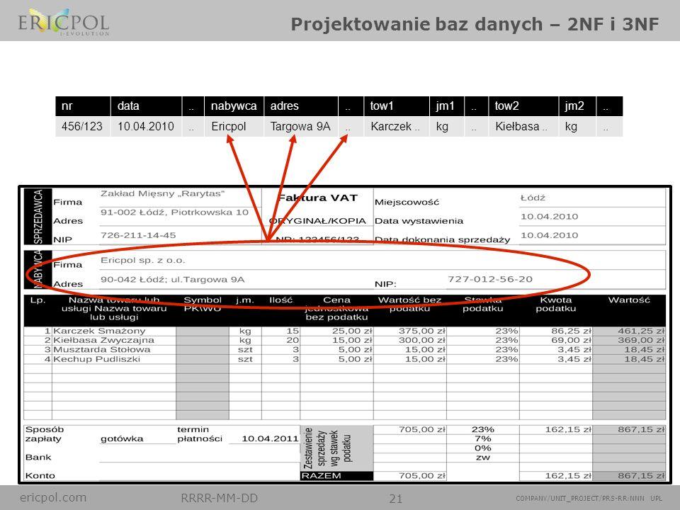 ericpol.com RRRR-MM-DD 21 COMPANY/UNIT_PROJECT/PRS-RR:NNN UPL Projektowanie baz danych – 2NF i 3NF nrdata..nabywcaadres..tow1jm1..tow2jm2.. 456/12310.