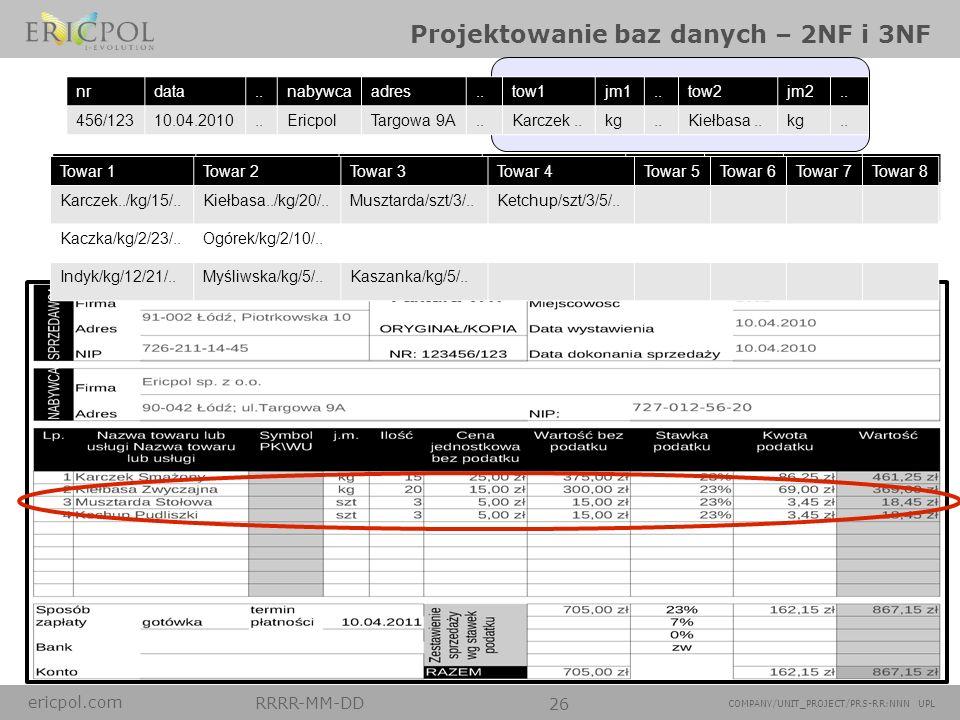 ericpol.com RRRR-MM-DD 26 COMPANY/UNIT_PROJECT/PRS-RR:NNN UPL Projektowanie baz danych – 2NF i 3NF nrdata..nabywcaadres..tow1jm1..tow2jm2.. 456/12310.