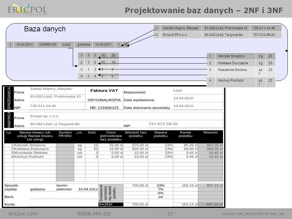 ericpol.com RRRR-MM-DD 37 COMPANY/UNIT_PROJECT/PRS-RR:NNN UPL Projektowanie baz danych – 2NF i 3NF 1Zakład Mięsny Rarytas91-002 Łódź, Piotrkowska 1072