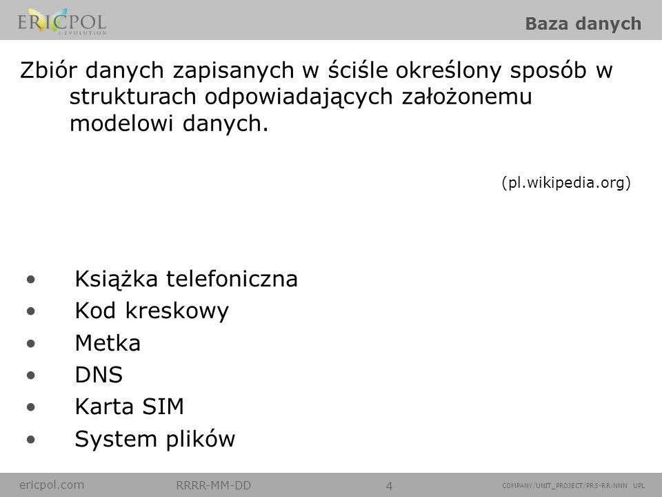 ericpol.com RRRR-MM-DD 4 COMPANY/UNIT_PROJECT/PRS-RR:NNN UPL Baza danych Książka telefoniczna Kod kreskowy Metka DNS Karta SIM System plików Zbiór dan