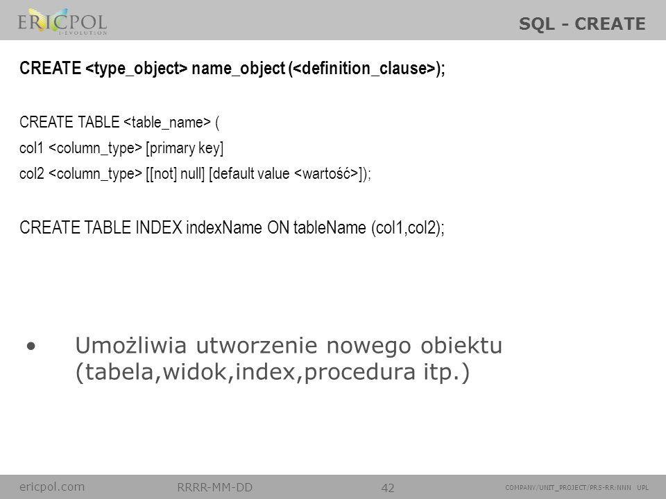 ericpol.com RRRR-MM-DD 42 COMPANY/UNIT_PROJECT/PRS-RR:NNN UPL SQL - CREATE Umożliwia utworzenie nowego obiektu (tabela,widok,index,procedura itp.) CRE