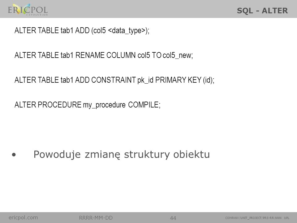 ericpol.com RRRR-MM-DD 44 COMPANY/UNIT_PROJECT/PRS-RR:NNN UPL SQL - ALTER Powoduje zmianę struktury obiektu ALTER TABLE tab1 ADD (col5 ); ALTER TABLE