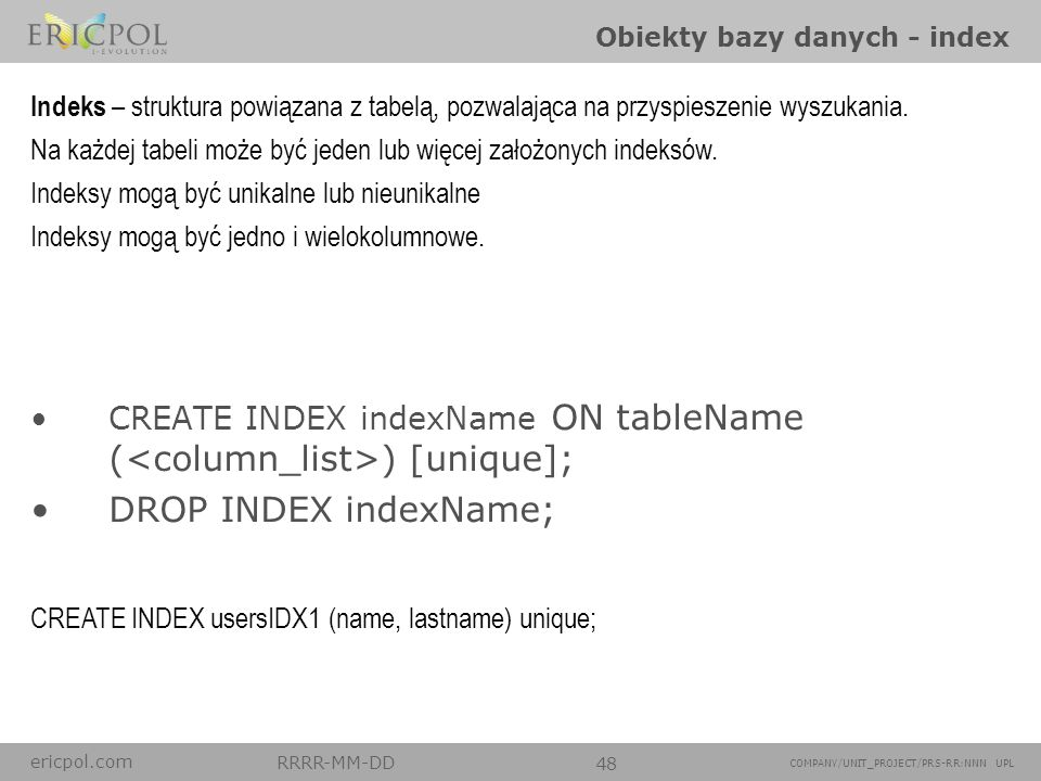 ericpol.com RRRR-MM-DD 48 COMPANY/UNIT_PROJECT/PRS-RR:NNN UPL Obiekty bazy danych - index CREATE INDEX indexName ON tableName ( ) [unique]; DROP INDEX