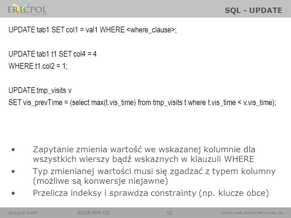 ericpol.com RRRR-MM-DD 55 COMPANY/UNIT_PROJECT/PRS-RR:NNN UPL SQL - UPDATE Zapytanie zmienia wartość we wskazanej kolumnie dla wszystkich wierszy bądź
