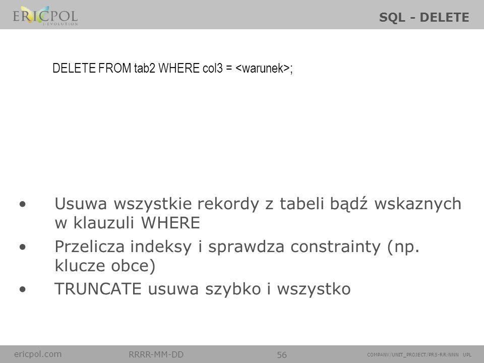 ericpol.com RRRR-MM-DD 56 COMPANY/UNIT_PROJECT/PRS-RR:NNN UPL SQL - DELETE Usuwa wszystkie rekordy z tabeli bądź wskaznych w klauzuli WHERE Przelicza