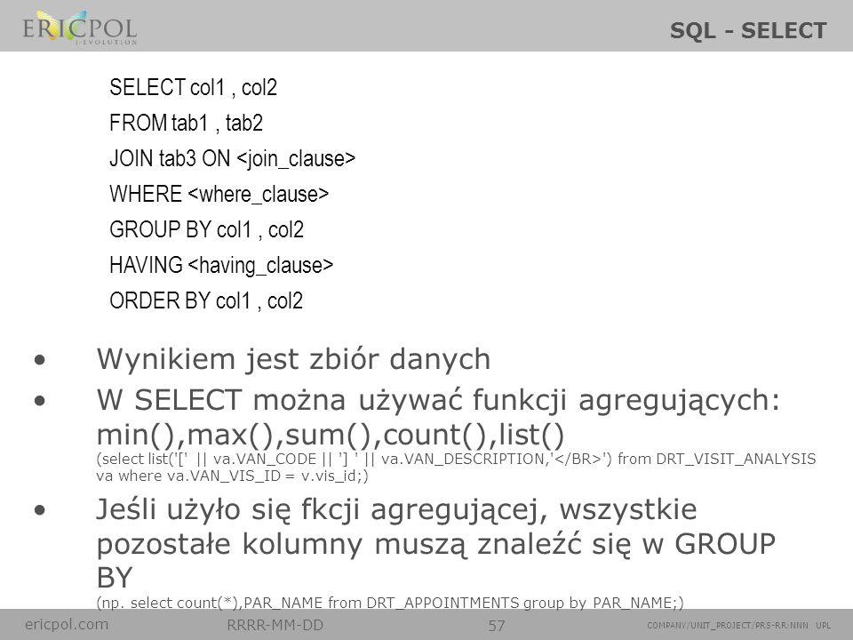 ericpol.com RRRR-MM-DD 57 COMPANY/UNIT_PROJECT/PRS-RR:NNN UPL SQL - SELECT Wynikiem jest zbiór danych W SELECT można używać funkcji agregujących: min(