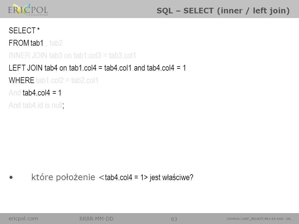 ericpol.com RRRR-MM-DD 63 COMPANY/UNIT_PROJECT/PRS-RR:NNN UPL SQL – SELECT (inner / left join) które położenie jest właściwe? SELECT * FROM tab1, tab2