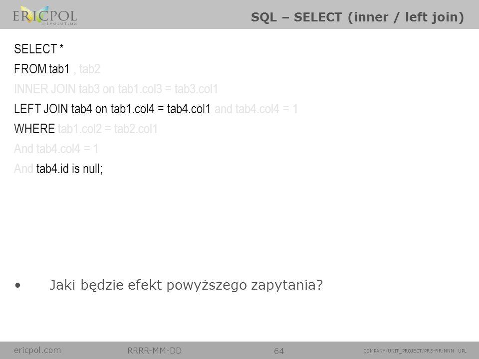 ericpol.com RRRR-MM-DD 64 COMPANY/UNIT_PROJECT/PRS-RR:NNN UPL SQL – SELECT (inner / left join) Jaki będzie efekt powyższego zapytania? SELECT * FROM t