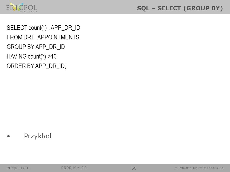 ericpol.com RRRR-MM-DD 66 COMPANY/UNIT_PROJECT/PRS-RR:NNN UPL SQL – SELECT (GROUP BY) Przykład SELECT count(*), APP_DR_ID FROM DRT_APPOINTMENTS GROUP