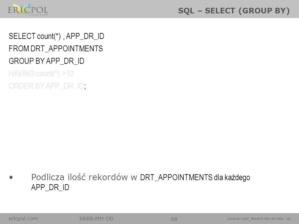 ericpol.com RRRR-MM-DD 68 COMPANY/UNIT_PROJECT/PRS-RR:NNN UPL SQL – SELECT (GROUP BY) Podlicza ilość rekordów w DRT_APPOINTMENTS dla każdego APP_DR_ID