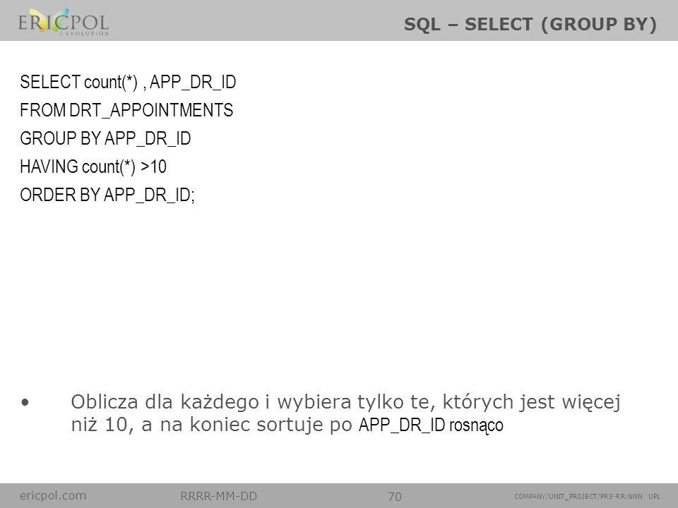 ericpol.com RRRR-MM-DD 70 COMPANY/UNIT_PROJECT/PRS-RR:NNN UPL SQL – SELECT (GROUP BY) Oblicza dla każdego i wybiera tylko te, których jest więcej niż