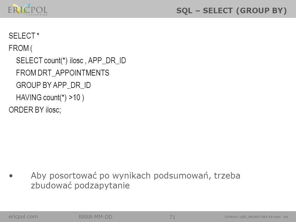 ericpol.com RRRR-MM-DD 71 COMPANY/UNIT_PROJECT/PRS-RR:NNN UPL SQL – SELECT (GROUP BY) Aby posortować po wynikach podsumowań, trzeba zbudować podzapyta