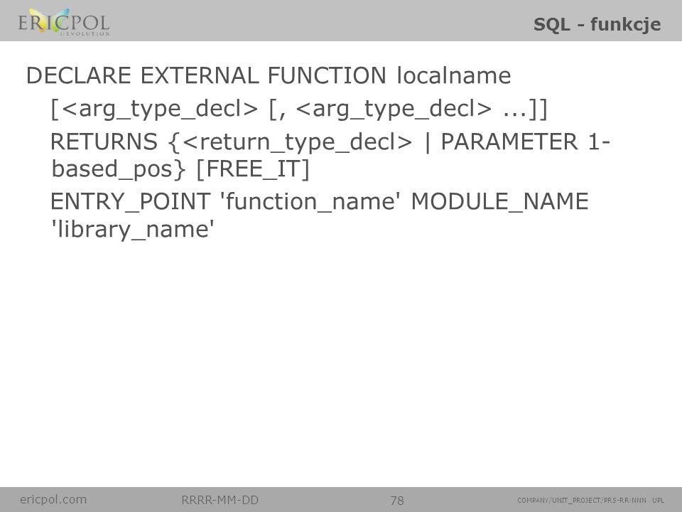 ericpol.com RRRR-MM-DD 78 COMPANY/UNIT_PROJECT/PRS-RR:NNN UPL SQL - funkcje DECLARE EXTERNAL FUNCTION localname [ [,...]] RETURNS { | PARAMETER 1- bas