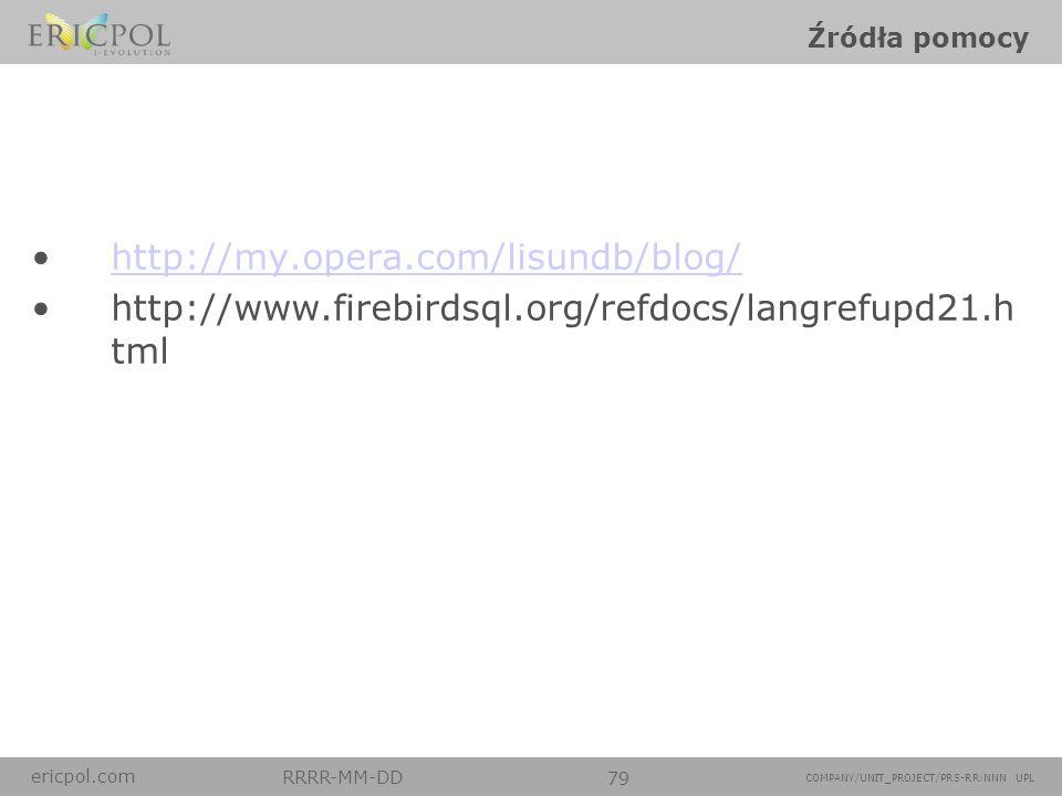 ericpol.com RRRR-MM-DD 79 COMPANY/UNIT_PROJECT/PRS-RR:NNN UPL Źródła pomocy http://my.opera.com/lisundb/blog/ http://www.firebirdsql.org/refdocs/langr