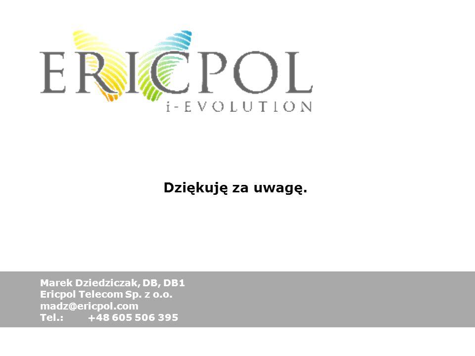 Marek Dziedziczak, DB, DB1 Ericpol Telecom Sp. z o.o. madz@ericpol.com Tel.: +48 605 506 395 Dziękuję za uwagę.