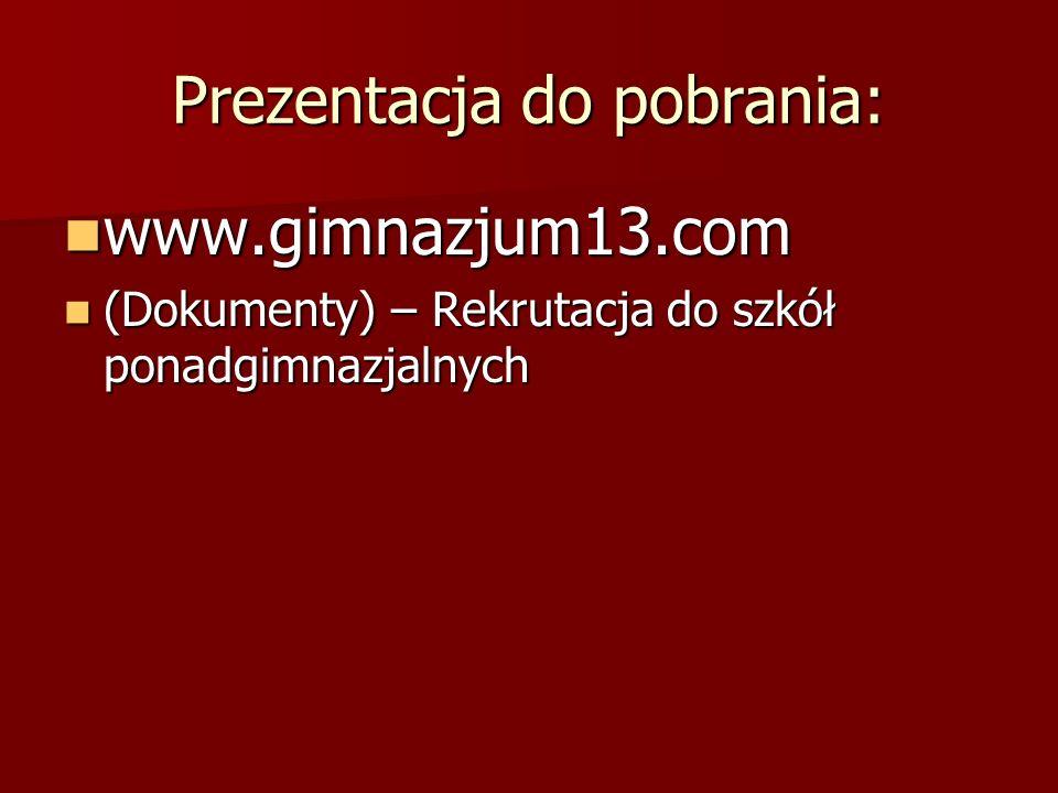 Prezentacja do pobrania: www.gimnazjum13.com www.gimnazjum13.com (Dokumenty) – Rekrutacja do szkół ponadgimnazjalnych (Dokumenty) – Rekrutacja do szkół ponadgimnazjalnych