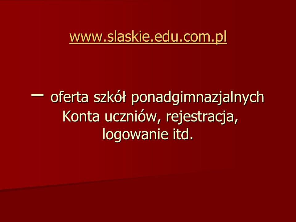 www.slaskie.edu.com.pl www.slaskie.edu.com.pl – oferta szkół ponadgimnazjalnych Konta uczniów, rejestracja, logowanie itd. www.slaskie.edu.com.pl