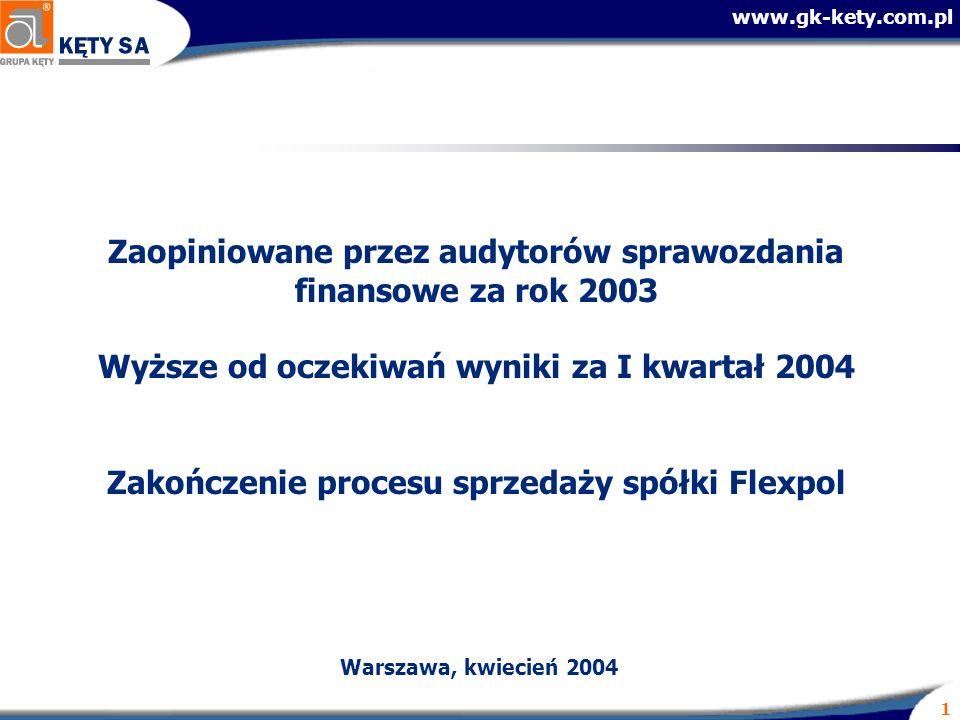www.gk-kety.com.pl 1 Zaopiniowane przez audytorów sprawozdania finansowe za rok 2003 Wyższe od oczekiwań wyniki za I kwartał 2004 Zakończenie procesu sprzedaży spółki Flexpol Warszawa, kwiecień 2004