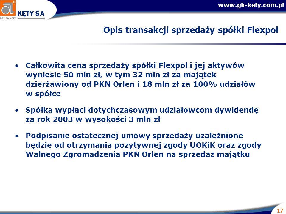 www.gk-kety.com.pl 17 Opis transakcji sprzedaży spółki Flexpol Całkowita cena sprzedaży spółki Flexpol i jej aktywów wyniesie 50 mln zł, w tym 32 mln zł za majątek dzierżawiony od PKN Orlen i 18 mln zł za 100% udziałów w spółce Spółka wypłaci dotychczasowym udziałowcom dywidendę za rok 2003 w wysokości 3 mln zł Podpisanie ostatecznej umowy sprzedaży uzależnione będzie od otrzymania pozytywnej zgody UOKiK oraz zgody Walnego Zgromadzenia PKN Orlen na sprzedaż majątku