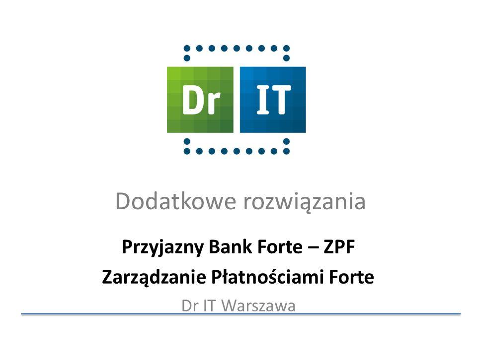 Dodatkowe rozwiązania Przyjazny Bank Forte – ZPF Zarządzanie Płatnościami Forte Dr IT Warszawa