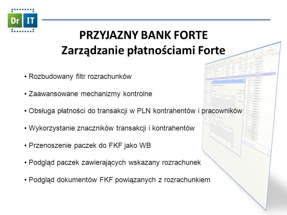 PRZYJAZNY BANK FORTE Zarządzanie płatnościami Forte Rozbudowany filtr rozrachunków Zaawansowane mechanizmy kontrolne Obsługa płatności do transakcji w PLN kontrahentów i pracowników Wykorzystanie znaczników transakcji i kontrahentów Przenoszenie paczek do FKF jako WB Podgląd paczek zawierających wskazany rozrachunek Podgląd dokumentów FKF powiązanych z rozrachunkiem