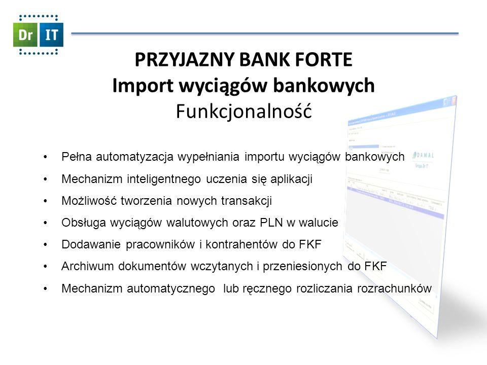 PRZYJAZNY BANK FORTE Import wyciągów bankowych Funkcjonalność Pełna automatyzacja wypełniania importu wyciągów bankowych Mechanizm inteligentnego uczenia się aplikacji Możliwość tworzenia nowych transakcji Obsługa wyciągów walutowych oraz PLN w walucie Dodawanie pracowników i kontrahentów do FKF Archiwum dokumentów wczytanych i przeniesionych do FKF Mechanizm automatycznego lub ręcznego rozliczania rozrachunków