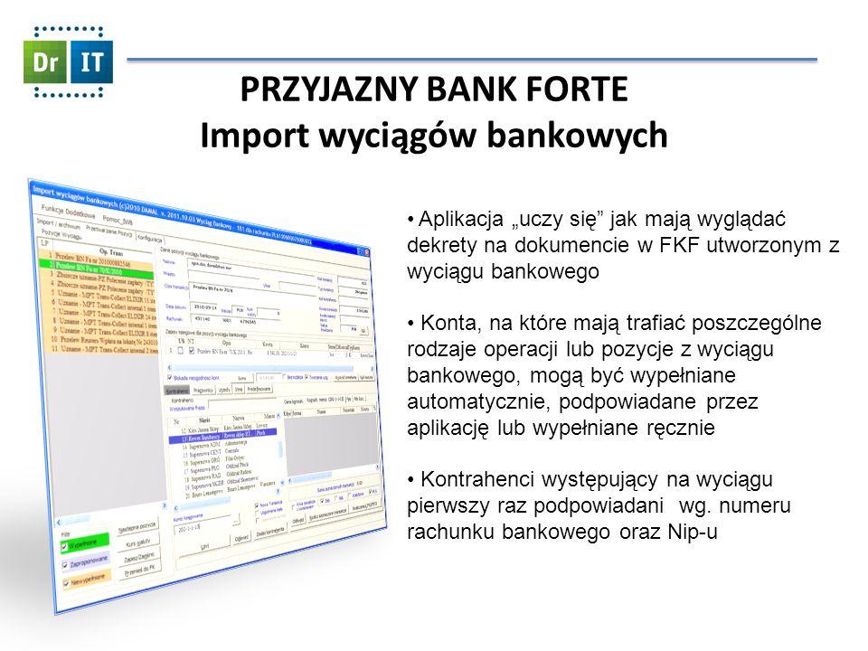 PRZYJAZNY BANK FORTE Import wyciągów bankowych Aplikacja uczy się jak mają wyglądać dekrety na dokumencie w FKF utworzonym z wyciągu bankowego Konta, na które mają trafiać poszczególne rodzaje operacji lub pozycje z wyciągu bankowego, mogą być wypełniane automatycznie, podpowiadane przez aplikację lub wypełniane ręcznie Kontrahenci występujący na wyciągu pierwszy raz podpowiadani wg.