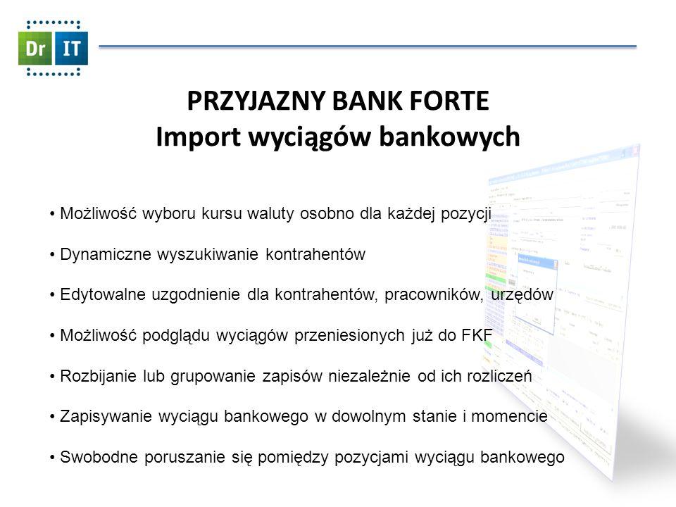 PRZYJAZNY BANK FORTE Import wyciągów bankowych Możliwość wyboru kursu waluty osobno dla każdej pozycji Dynamiczne wyszukiwanie kontrahentów Edytowalne uzgodnienie dla kontrahentów, pracowników, urzędów Możliwość podglądu wyciągów przeniesionych już do FKF Rozbijanie lub grupowanie zapisów niezależnie od ich rozliczeń Zapisywanie wyciągu bankowego w dowolnym stanie i momencie Swobodne poruszanie się pomiędzy pozycjami wyciągu bankowego
