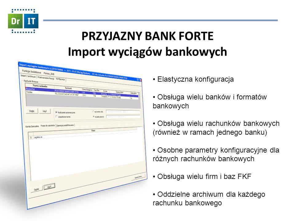 PRZYJAZNY BANK FORTE Import wyciągów bankowych Elastyczna konfiguracja Obsługa wielu banków i formatów bankowych Obsługa wielu rachunków bankowych (również w ramach jednego banku) Osobne parametry konfiguracyjne dla różnych rachunków bankowych Obsługa wielu firm i baz FKF Oddzielne archiwum dla każdego rachunku bankowego