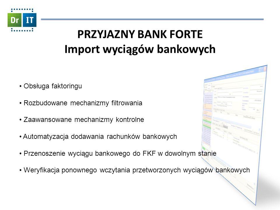 PRZYJAZNY BANK FORTE Import wyciągów bankowych Obsługa faktoringu Rozbudowane mechanizmy filtrowania Zaawansowane mechanizmy kontrolne Automatyzacja dodawania rachunków bankowych Przenoszenie wyciągu bankowego do FKF w dowolnym stanie Weryfikacja ponownego wczytania przetworzonych wyciągów bankowych