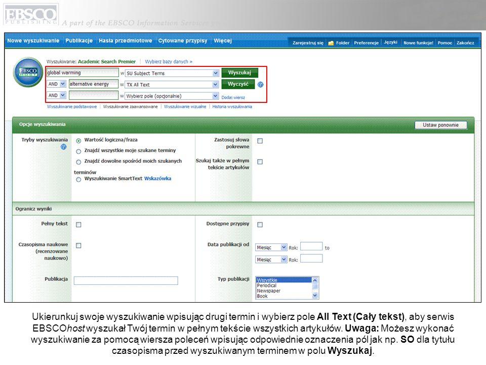 Ukierunkuj swoje wyszukiwanie wpisując drugi termin i wybierz pole All Text (Cały tekst), aby serwis EBSCOhost wyszukał Twój termin w pełnym tekście wszystkich artykułów.