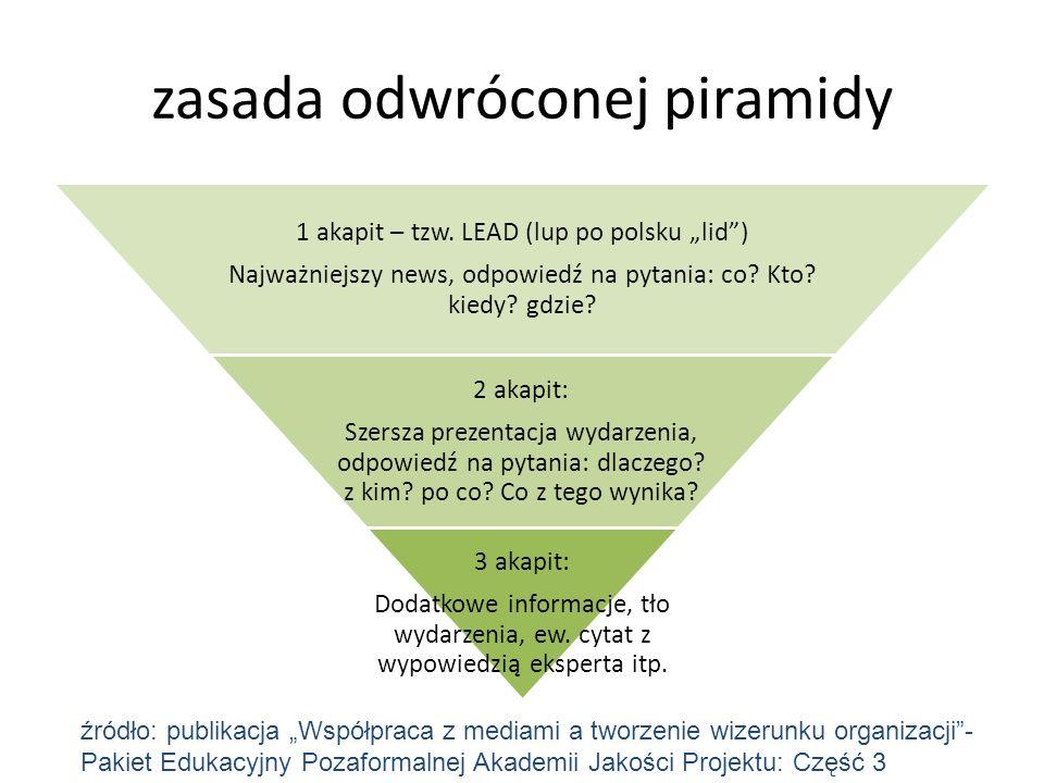 zasada odwróconej piramidy 1 akapit – tzw. LEAD (lup po polsku lid) Najważniejszy news, odpowiedź na pytania: co? Kto? kiedy? gdzie? 2 akapit: Szersza