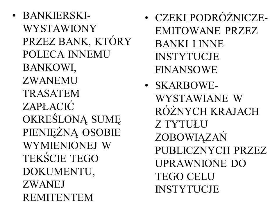 BANKIERSKI- WYSTAWIONY PRZEZ BANK, KTÓRY POLECA INNEMU BANKOWI, ZWANEMU TRASATEM ZAPŁACIĆ OKREŚLONĄ SUMĘ PIENIĘŻNĄ OSOBIE WYMIENIONEJ W TEKŚCIE TEGO DOKUMENTU, ZWANEJ REMITENTEM CZEKI PODRÓŻNICZE- EMITOWANE PRZEZ BANKI I INNE INSTYTUCJE FINANSOWE SKARBOWE- WYSTAWIANE W RÓŻNYCH KRAJACH Z TYTUŁU ZOBOWIĄZAŃ PUBLICZNYCH PRZEZ UPRAWNIONE DO TEGO CELU INSTYTUCJE
