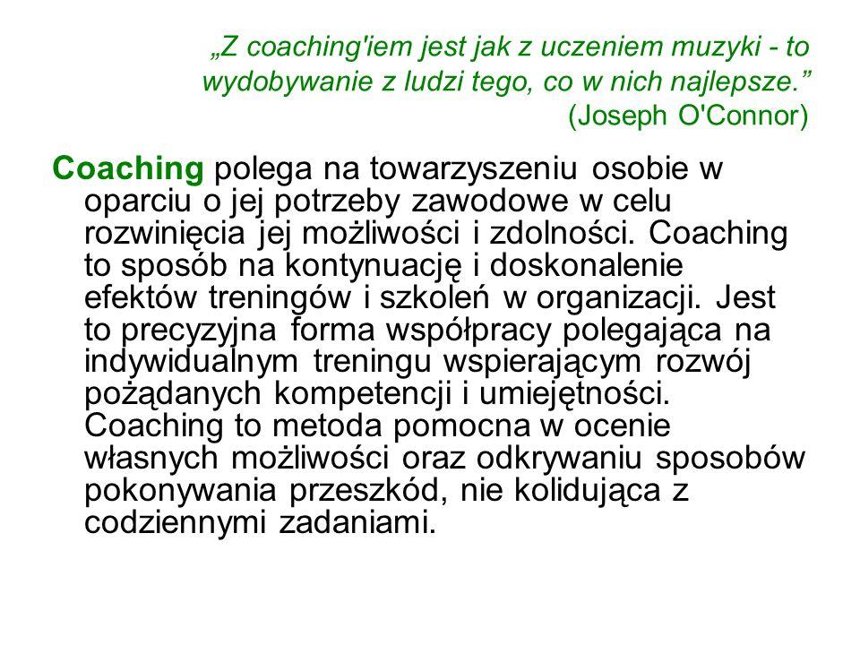 Z coaching'iem jest jak z uczeniem muzyki - to wydobywanie z ludzi tego, co w nich najlepsze. (Joseph O'Connor) Coaching polega na towarzyszeniu osobi