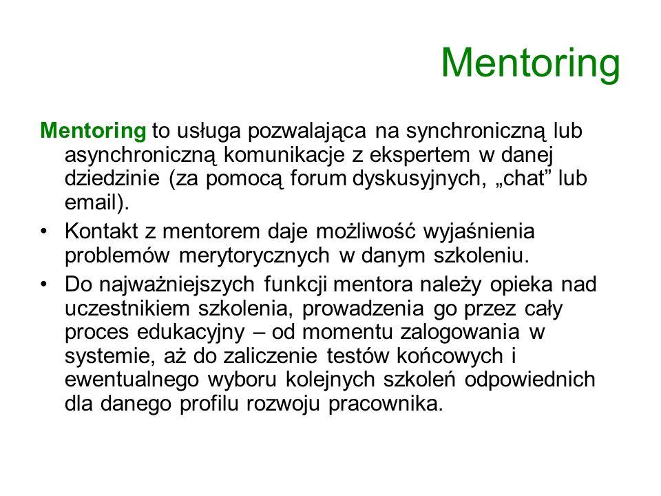 Mentoring Mentoring to usługa pozwalająca na synchroniczną lub asynchroniczną komunikacje z ekspertem w danej dziedzinie (za pomocą forum dyskusyjnych