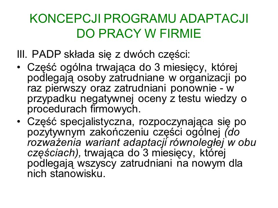 KONCEPCJI PROGRAMU ADAPTACJI DO PRACY W FIRMIE III. PADP składa się z dwóch części: Część ogólna trwająca do 3 miesięcy, której podlegają osoby zatrud