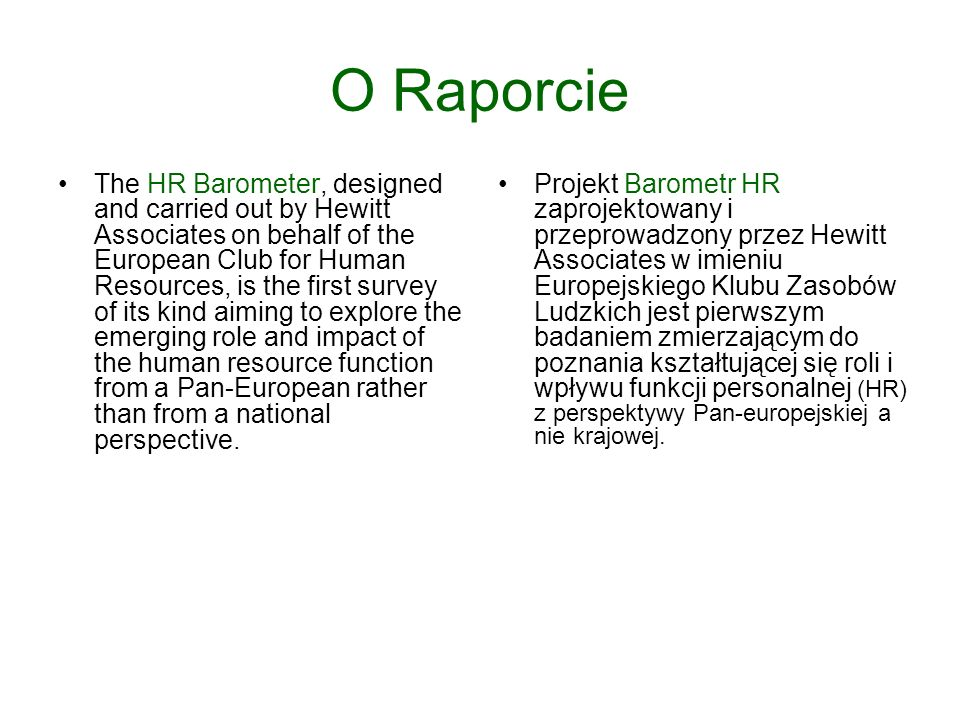 O Raporcie The HR Barometer, designed and carried out by Hewitt Associates on behalf of the European Club for Human Resources, is the first survey of its kind aiming to explore the emerging role and impact of the human resource function from a Pan-European rather than from a national perspective.