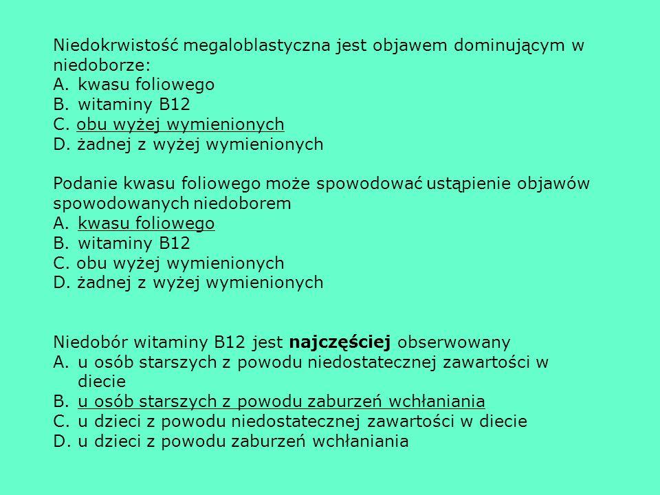 Niedokrwistość megaloblastyczna jest objawem dominującym w niedoborze: A.kwasu foliowego B.witaminy B12 C. obu wyżej wymienionych D. żadnej z wyżej wy