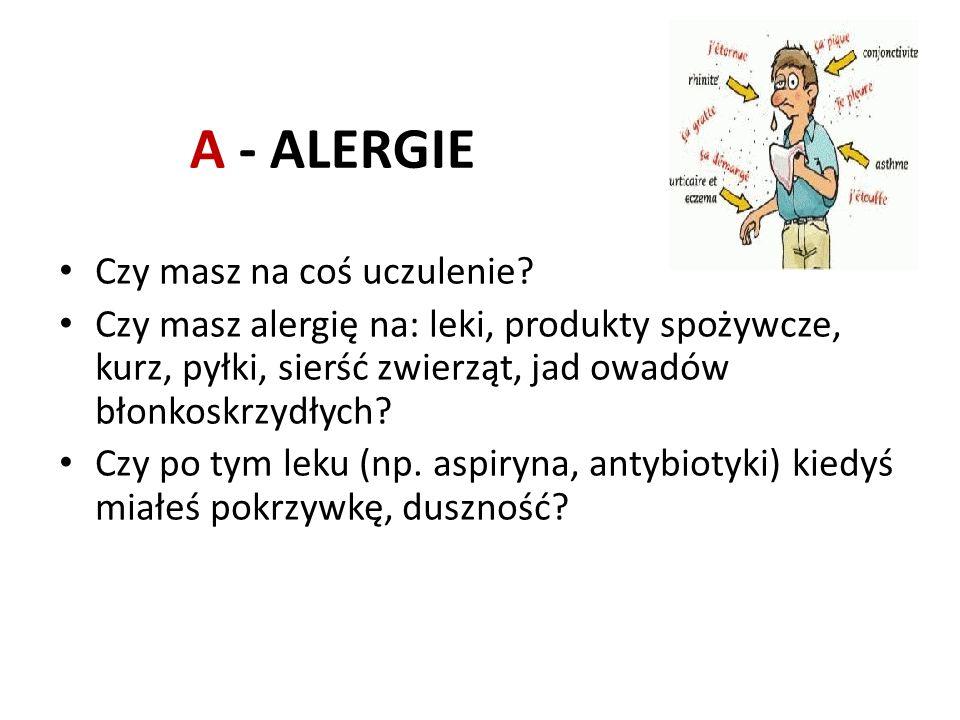 A - ALERGIE Czy masz na coś uczulenie? Czy masz alergię na: leki, produkty spożywcze, kurz, pyłki, sierść zwierząt, jad owadów błonkoskrzydłych? Czy p